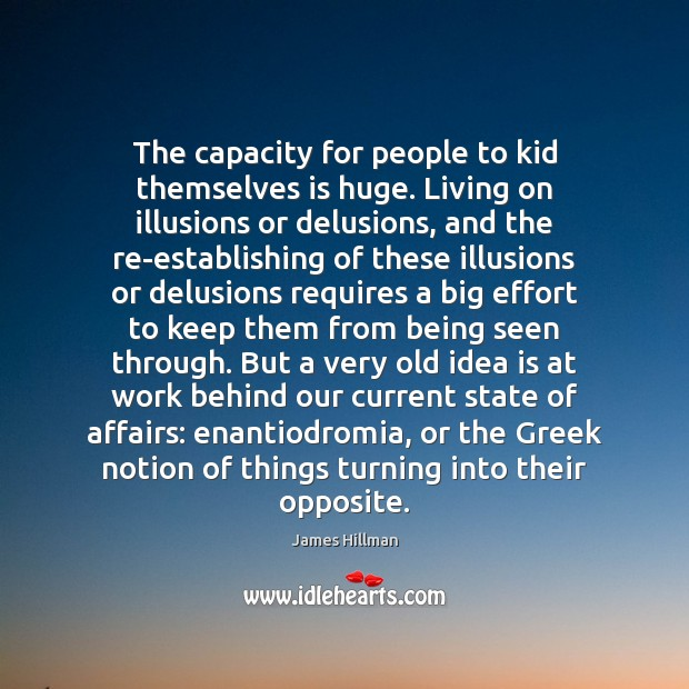 The capacity for people to kid themselves is huge. Living on illusions James Hillman Picture Quote
