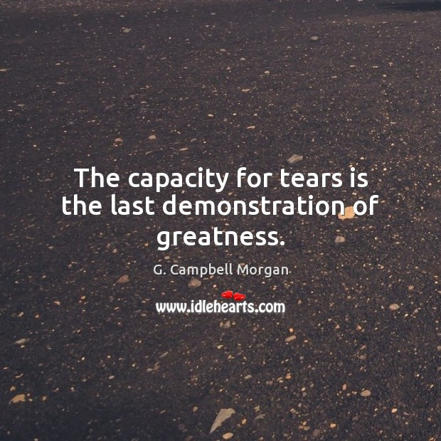 The capacity for tears is the last demonstration of greatness. G. Campbell Morgan Picture Quote