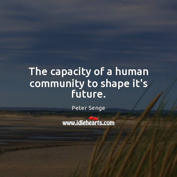 The capacity of a human community to shape it's future. Peter Senge Picture Quote