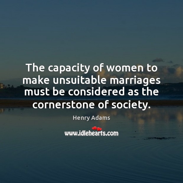 The capacity of women to make unsuitable marriages must be considered as Henry Adams Picture Quote