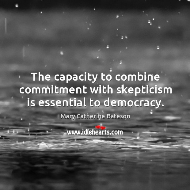 The capacity to combine commitment with skepticism is essential to democracy. Image