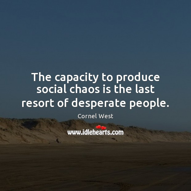 Image, The capacity to produce social chaos is the last resort of desperate people.