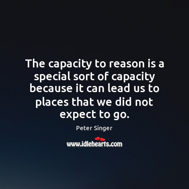 The capacity to reason is a special sort of capacity because it Peter Singer Picture Quote