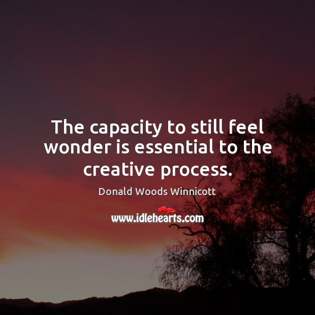 The capacity to still feel wonder is essential to the creative process. Donald Woods Winnicott Picture Quote