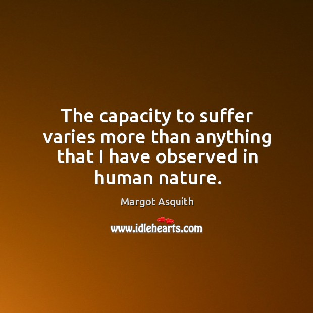 The capacity to suffer varies more than anything that I have observed in human nature. Margot Asquith Picture Quote
