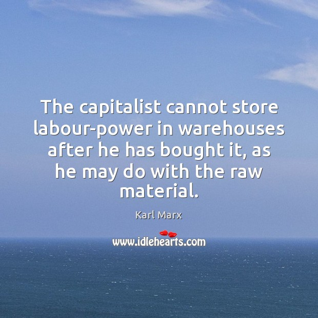 Image, The capitalist cannot store labour-power in warehouses after he has bought it,