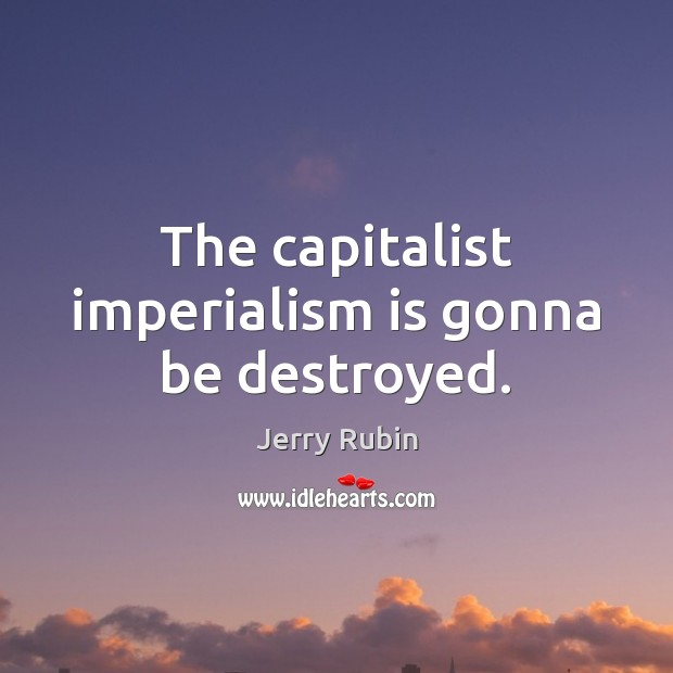 The capitalist imperialism is gonna be destroyed. Image