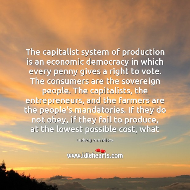 The capitalist system of production is an economic democracy in which every Image