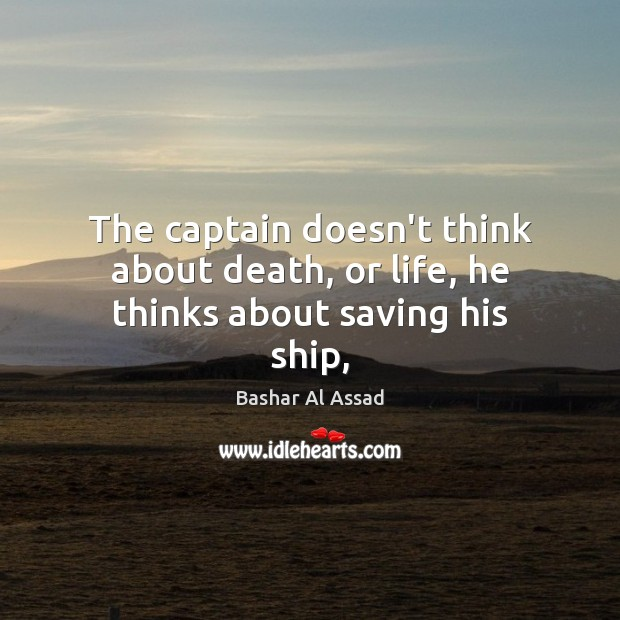 The captain doesn't think about death, or life, he thinks about saving his ship, Bashar Al Assad Picture Quote