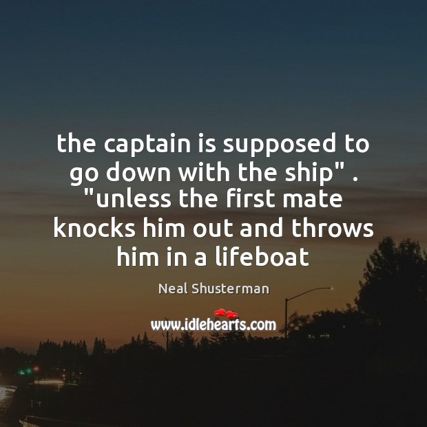 """The captain is supposed to go down with the ship"""" . """"unless the Neal Shusterman Picture Quote"""
