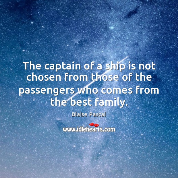 The captain of a ship is not chosen from those of the Blaise Pascal Picture Quote