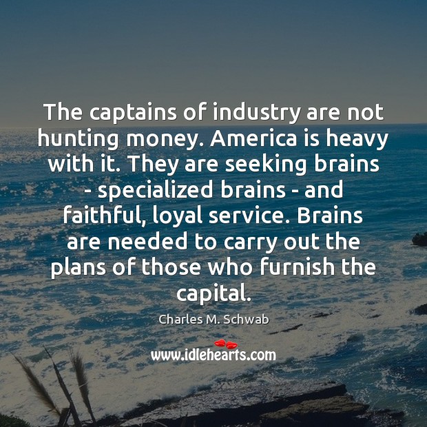 The captains of industry are not hunting money. America is heavy with Charles M. Schwab Picture Quote