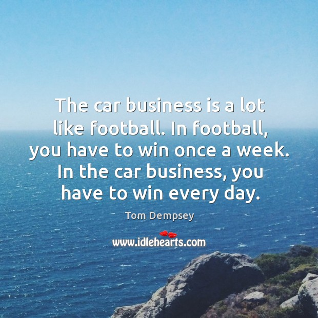 The car business is a lot like football. In football, you have to win once a week. Image
