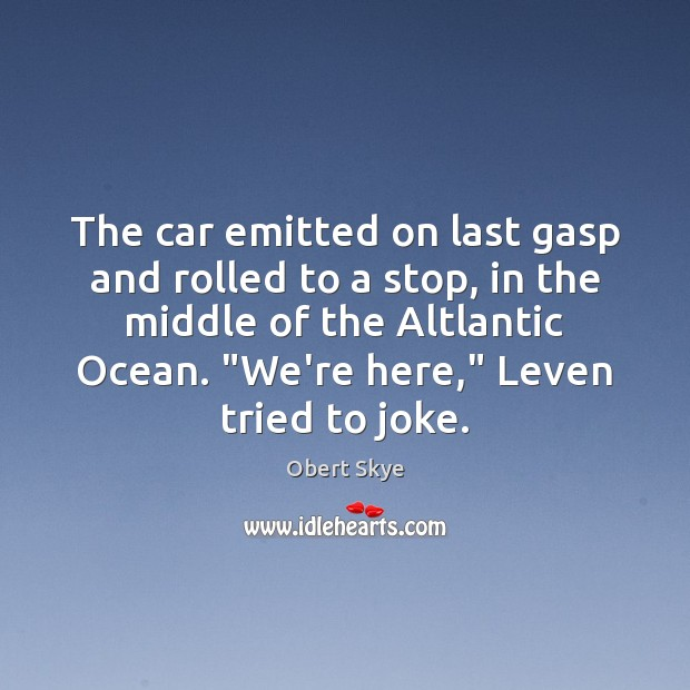 The car emitted on last gasp and rolled to a stop, in Obert Skye Picture Quote