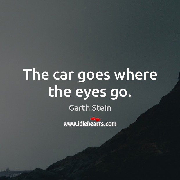 The car goes where the eyes go. Garth Stein Picture Quote