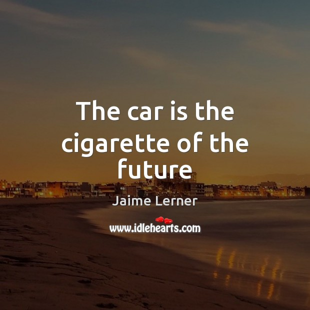 The car is the cigarette of the future Car Quotes Image