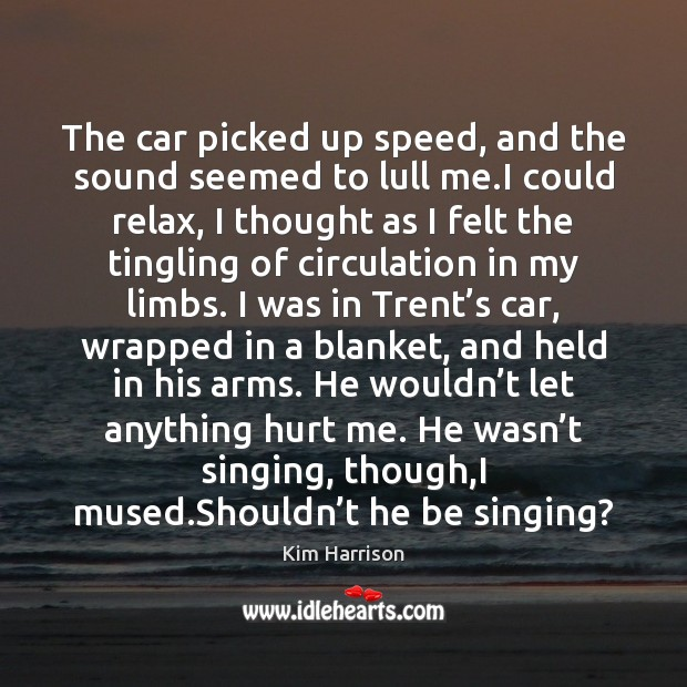 The car picked up speed, and the sound seemed to lull me. Kim Harrison Picture Quote