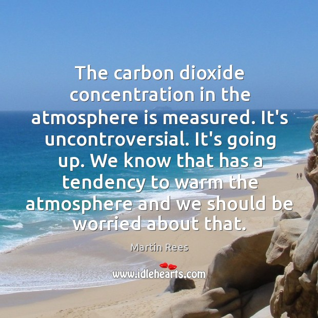 The carbon dioxide concentration in the atmosphere is measured. It's uncontroversial. It's Martin Rees Picture Quote