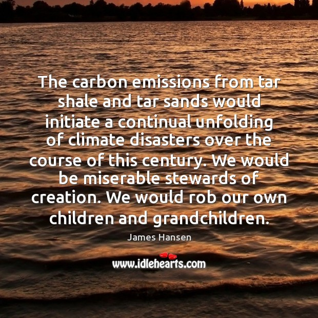 The carbon emissions from tar shale and tar sands would initiate a James Hansen Picture Quote