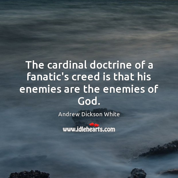 Image, The cardinal doctrine of a fanatic's creed is that his enemies are the enemies of God.