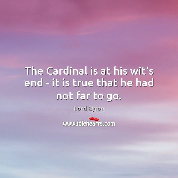 The Cardinal is at his wit's end – it is true that he had not far to go. Image