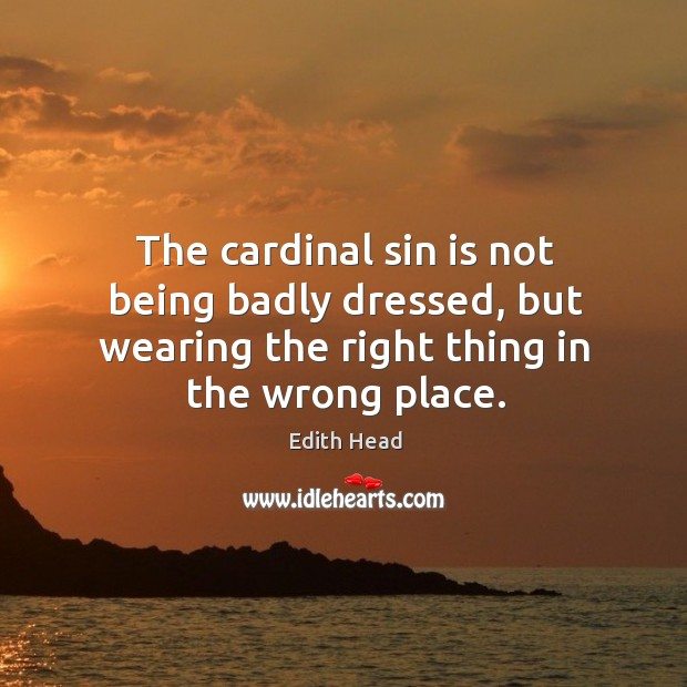 The cardinal sin is not being badly dressed, but wearing the right Edith Head Picture Quote