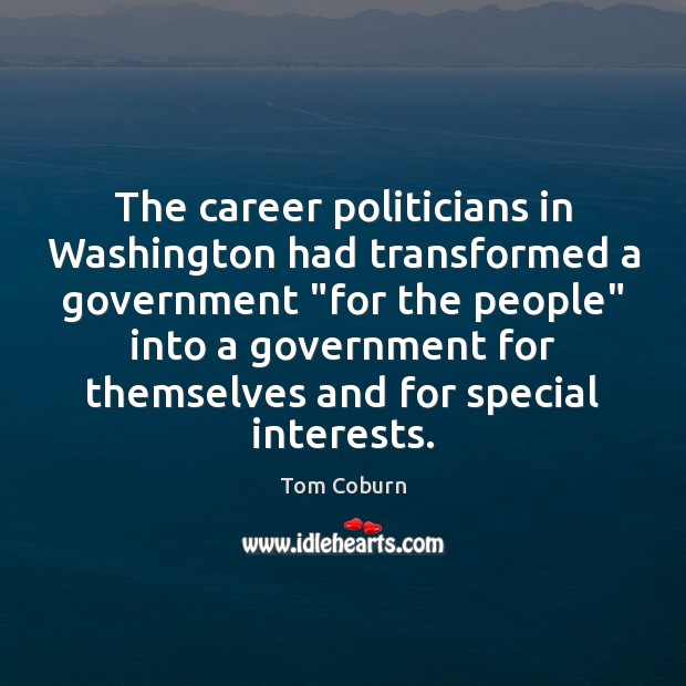 "The career politicians in Washington had transformed a government ""for the people"" Tom Coburn Picture Quote"