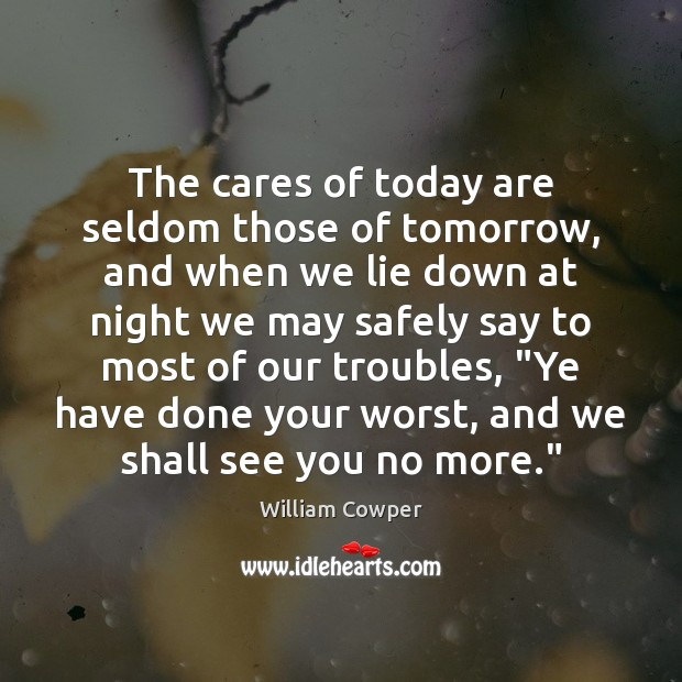 The cares of today are seldom those of tomorrow, and when we William Cowper Picture Quote