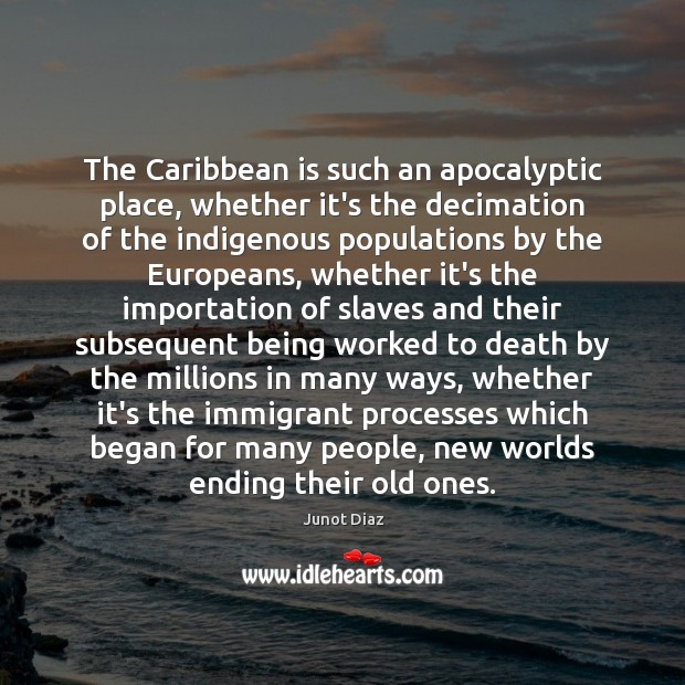 The Caribbean is such an apocalyptic place, whether it's the decimation of Junot Diaz Picture Quote