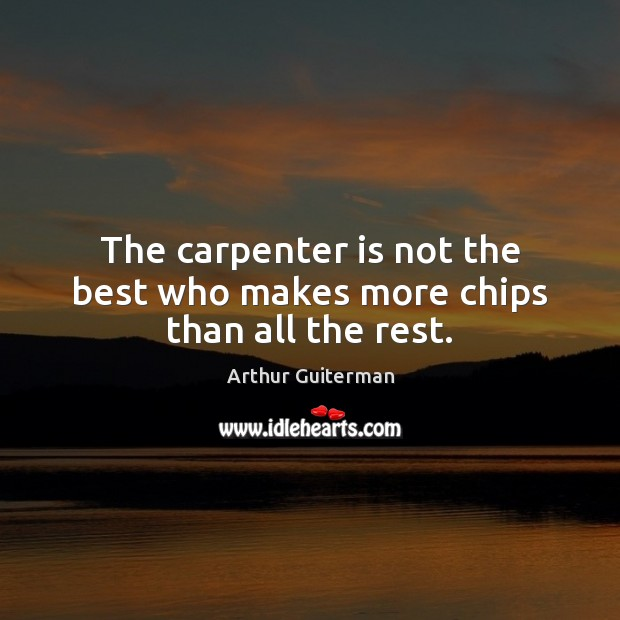 The carpenter is not the best who makes more chips than all the rest. Image