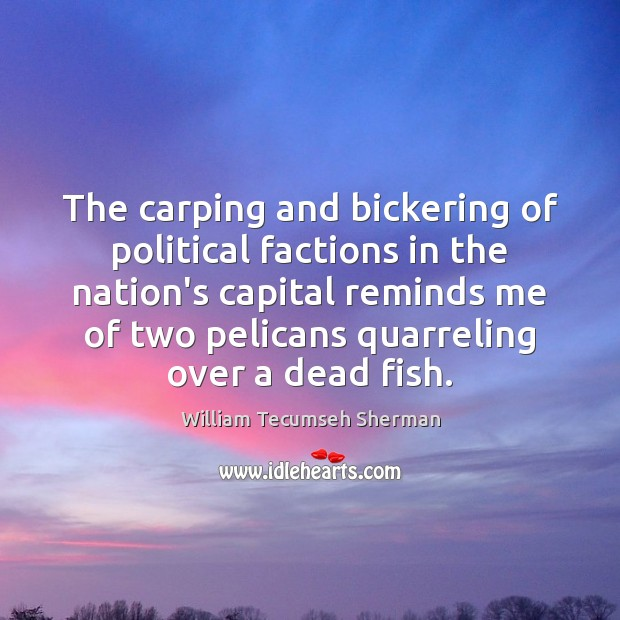 The carping and bickering of political factions in the nation's capital reminds William Tecumseh Sherman Picture Quote