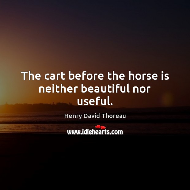 The cart before the horse is neither beautiful nor useful. Image