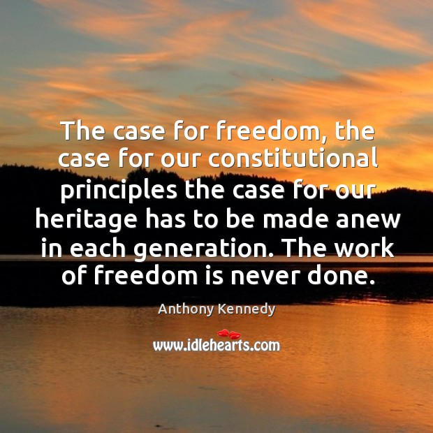 The case for freedom, the case for our constitutional principles the case for our Anthony Kennedy Picture Quote