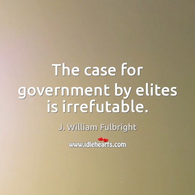 The case for government by elites is irrefutable. J. William Fulbright Picture Quote