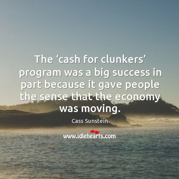 The 'cash for clunkers' program was a big success in part because it gave people the sense that the economy was moving. Image