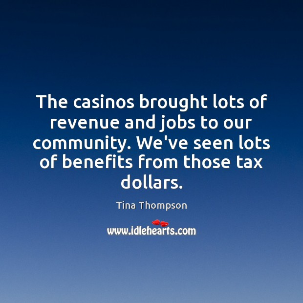 The casinos brought lots of revenue and jobs to our community. We've Image