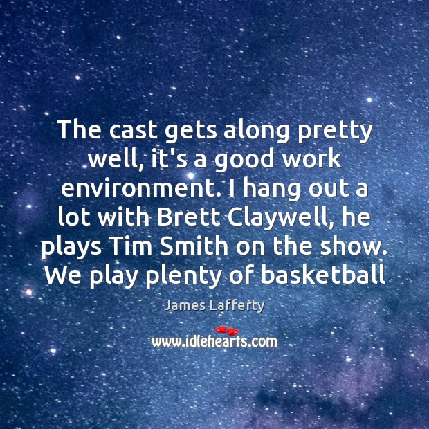 The cast gets along pretty well, it's a good work environment. I James Lafferty Picture Quote