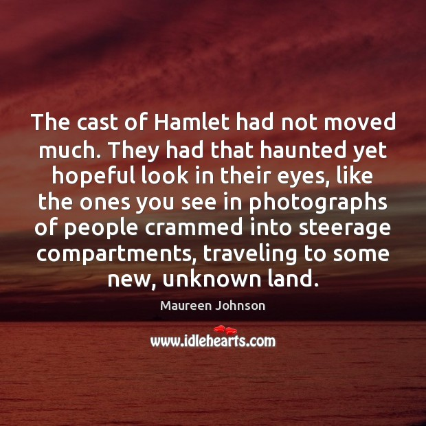 The cast of Hamlet had not moved much. They had that haunted Image