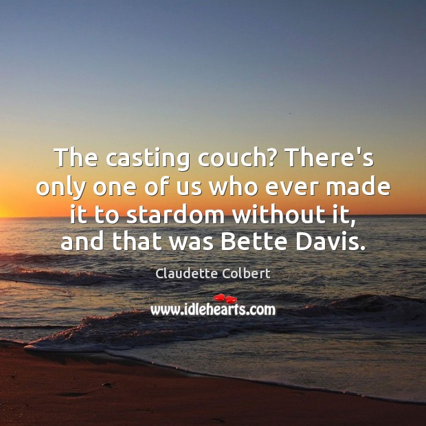 The casting couch? There's only one of us who ever made it Claudette Colbert Picture Quote