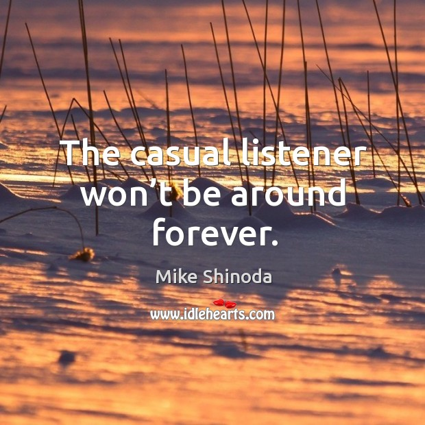 The casual listener won't be around forever. Mike Shinoda Picture Quote