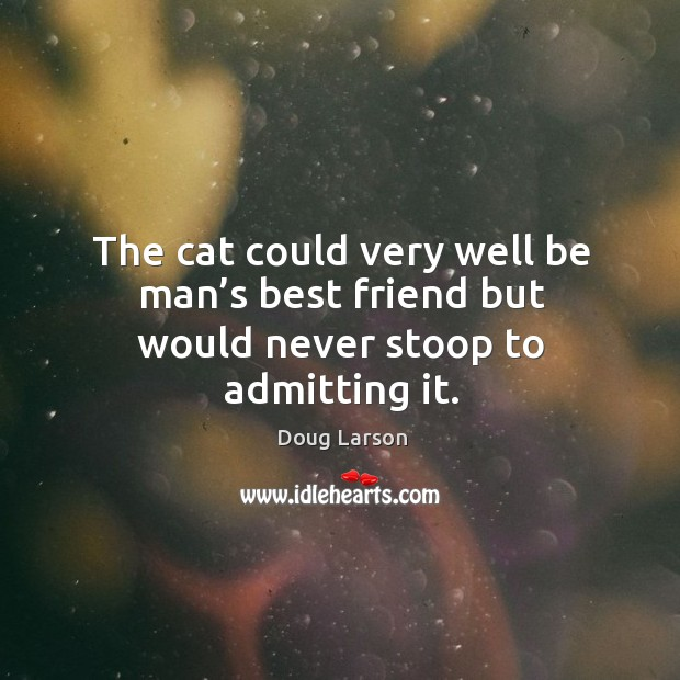 The cat could very well be man's best friend but would never stoop to admitting it. Doug Larson Picture Quote