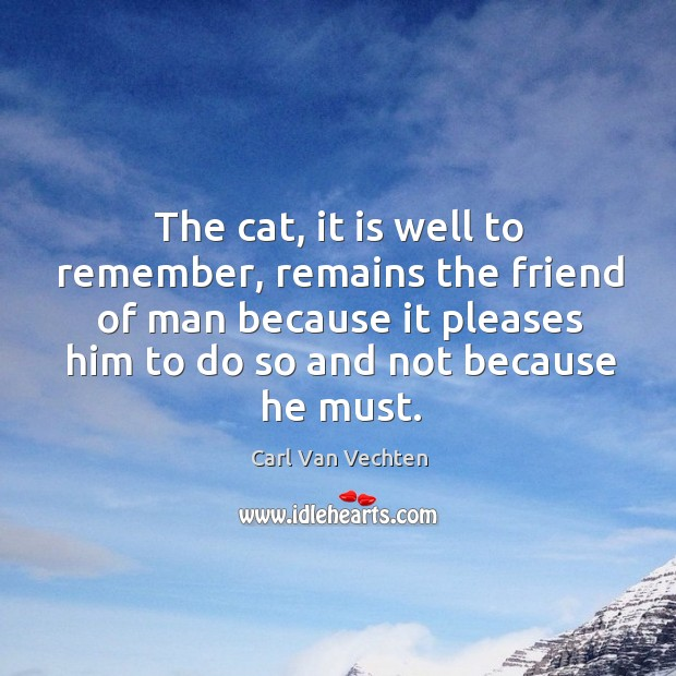 The cat, it is well to remember, remains the friend of man because it pleases him to do so and not because he must. Image