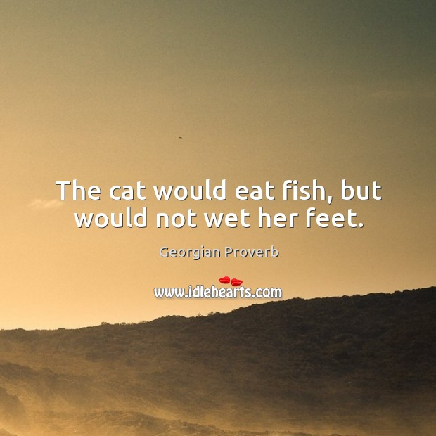 The cat would eat fish, but would not wet her feet. Georgian Proverbs Image