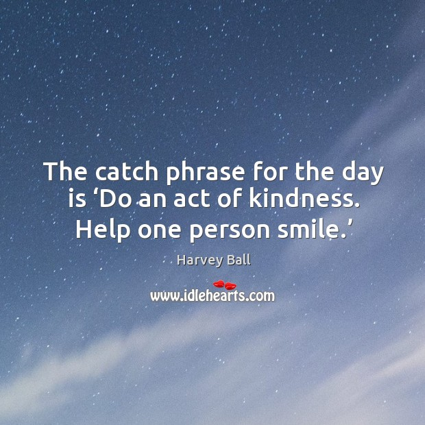 The catch phrase for the day is 'do an act of kindness. Help one person smile.' Image
