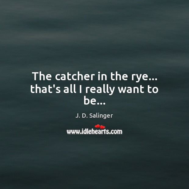 The catcher in the rye… that's all I really want to be… J. D. Salinger Picture Quote