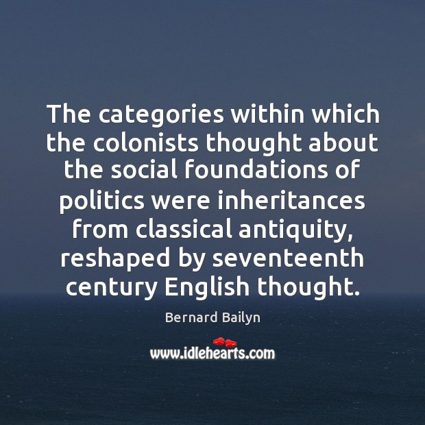 The categories within which the colonists thought about the social foundations of Bernard Bailyn Picture Quote