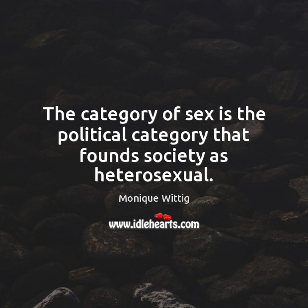 The category of sex is the political category that founds society as heterosexual. Image