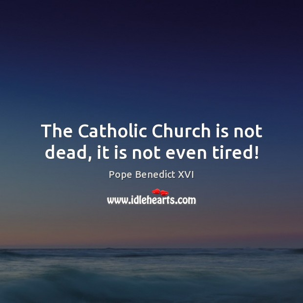 The Catholic Church is not dead, it is not even tired! Pope Benedict XVI Picture Quote