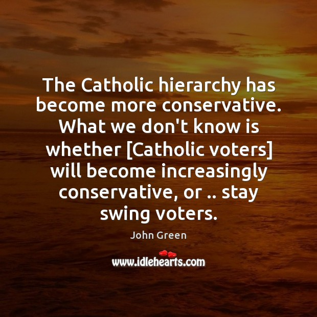 The Catholic hierarchy has become more conservative. What we don't know is John Green Picture Quote