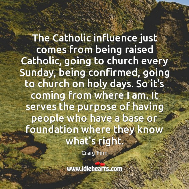 The Catholic influence just comes from being raised Catholic, going to church Image